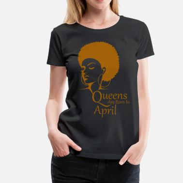 ab914f4ef Queens Are Born In April Black Women Birthday - Women's Premium T.  Women's Premium T-Shirt