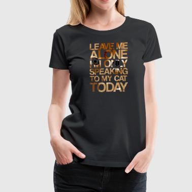 Leave Me Alone Cat Lover Shirt, Leave Me Alone - Women's Premium T-Shirt