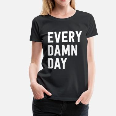 Damned Day Every Damn Day - Women's Premium T-Shirt