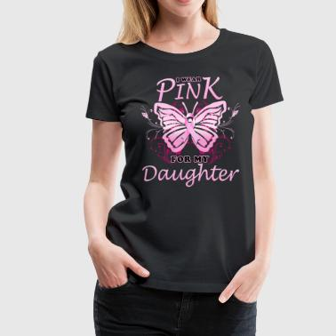 I Wear Pink For My Daughter Breast Cancer - Women's Premium T-Shirt