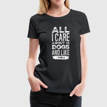 3 People Dogs All I care about is dogs and like 3 people - Women's Premium T-Shirt