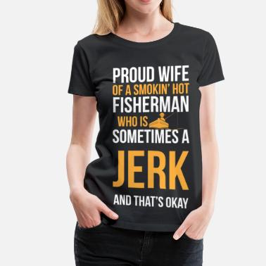 Sometimes A Jerk Proud wife of a smokin' hot fisherman - Women's Premium T-Shirt