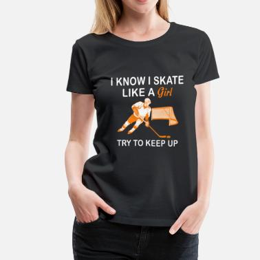 Ice Skating Mom Hockey - I know I skate like a girl try to keep up - Women's Premium T-Shirt