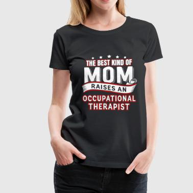 Occupational Therapist Mom A therapist is raised Occupational Therapist Mom - Women's Premium T-Shirt