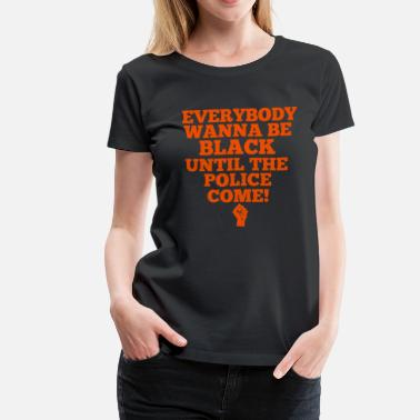 Brutality Everybody Wanna Be Black Until The Police Come - Women's Premium T-Shirt