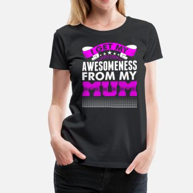 I Get My Awesomeness I Get My Awesomeness From My Mum - Women's Premium T-Shirt