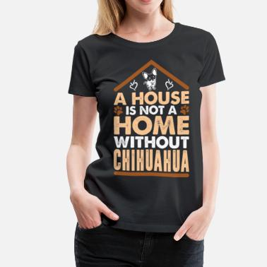 A House Is Not A Home Without Chihuahua - Women's Premium T-Shirt