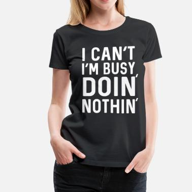 Busy Doing Nothing I can't I'm busy doing nothing - Women's Premium T-Shirt