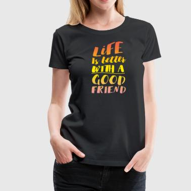 Life is better with a good friend - Women's Premium T-Shirt