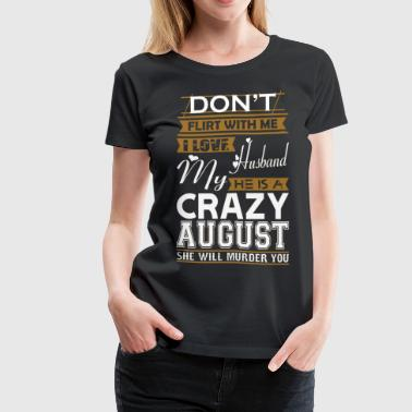 Dont Flirt Dont Flirt With Me Love Husband He Crazy August - Women's Premium T-Shirt
