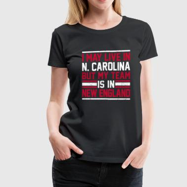 Live in N. Carolina, my team is in New England - Women's Premium T-Shirt