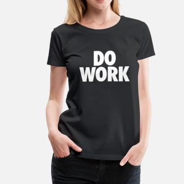 Do Work Do Work - Women's Premium T-Shirt