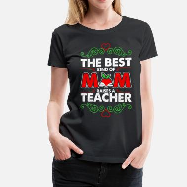 The Best Kind Of Mom Raises A Teacher The Best Kind Of Mom Raises A Teacher - Women's Premium T-Shirt