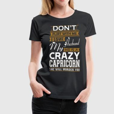 Dont Flirt With Me Dont Flirt With Me Love Husband He Crazy Capricorn - Women's Premium T-Shirt