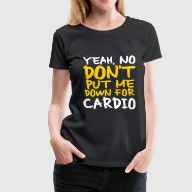 Say No To Cardio No Cardio - Women's Premium T-Shirt