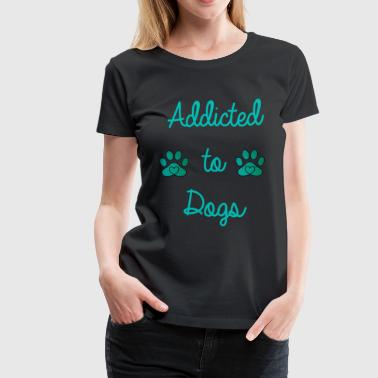 Addicted Dogs Addicted to dogs - Women's Premium T-Shirt