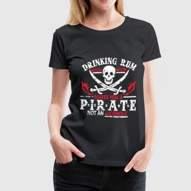 Rum Alcohol Drinking Rum Makes You A Pirate Not Alcoholic Mens - Women's Premium T-Shirt