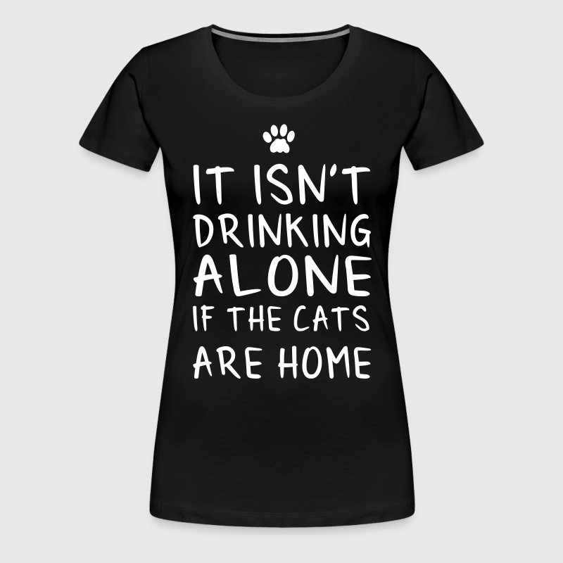 It isn't drinking alone if the cats are home - Women's Premium T-Shirt