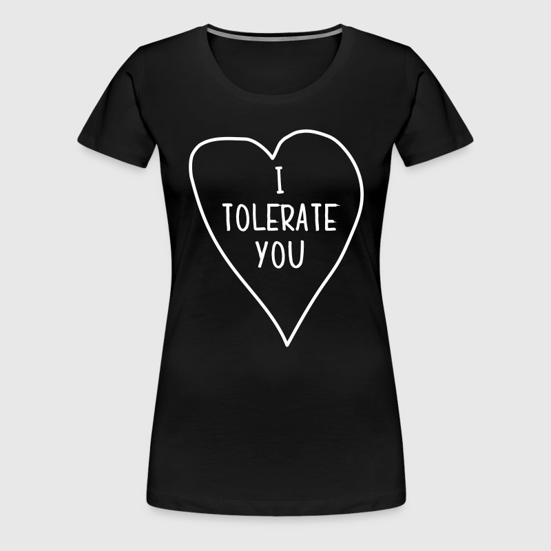 I tolerate you - Women's Premium T-Shirt