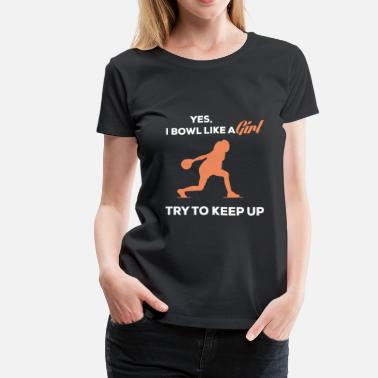 Bowl Bowling - Try to keep up coz I bowl like a girl - Women's Premium T-Shirt