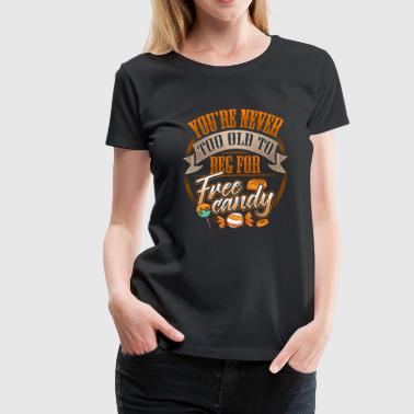 You're Never Too Old To Beg For Free Candy - Women's Premium T-Shirt