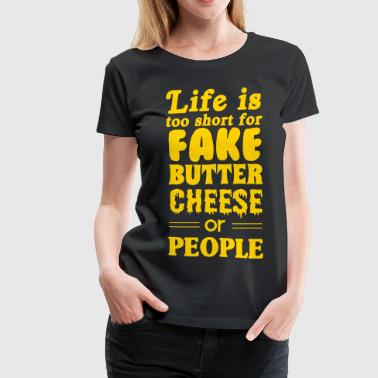 Life is too short for fake butter cheese or people - Women's Premium T-Shirt