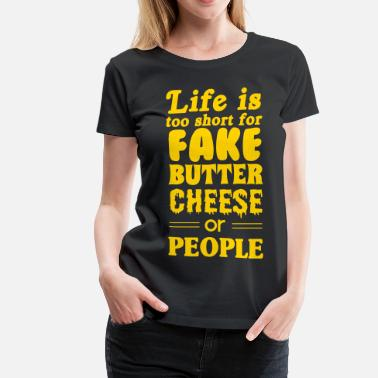No Fake People Life is too short for fake butter cheese or people - Women's Premium T-Shirt