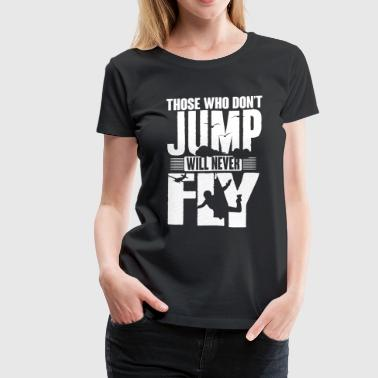 skydiving: those who not jump will never fly - Women's Premium T-Shirt