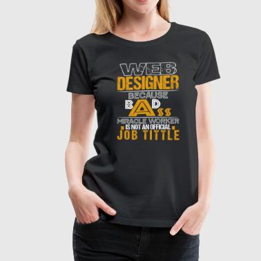 WEB DESIGNER BECAUSE BADASS MIRACLE WORKER... - Women's Premium T-Shirt