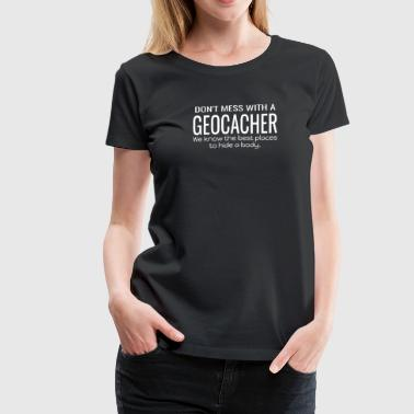 Hiding Place Geocache Don't Mess with a Geocacher We Know the Best Places to Hide a Body - Women's Premium T-Shirt
