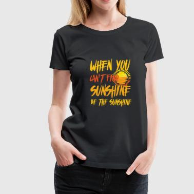 When you can't find Sunshine be the Sunshine - Women's Premium T-Shirt