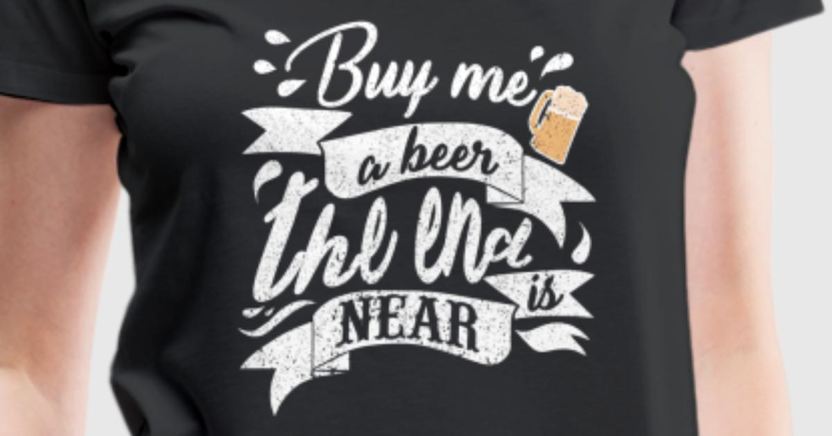 Buy me a beer the end is near by benschis designstore for T shirt design store near me
