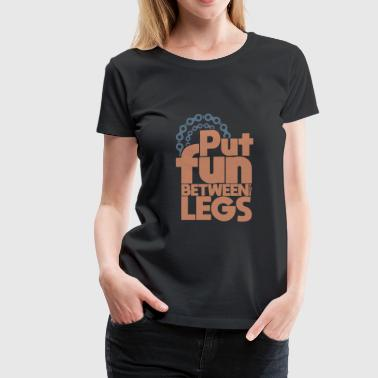 Put Fun Between your Legs quote bicycle gift - Women's Premium T-Shirt