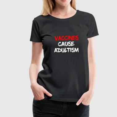 Vaccinated Pro Science Vaccines Cause Adultism - Women's Premium T-Shirt