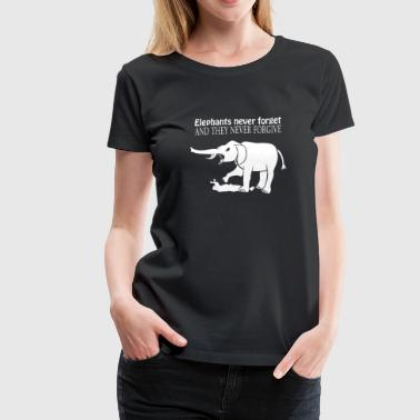ELEPHANTS NEVER FORGET AND THEY NEVER FORGIVE - Women's Premium T-Shirt