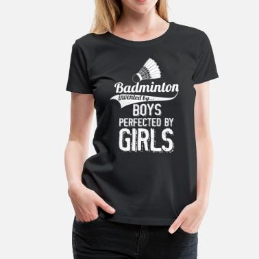 Girls Invent Badminton Invented By Boys Perfected By Girls - Women's Premium T-Shirt