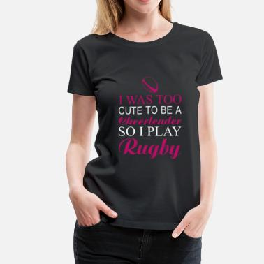 Rugby Rugby-I was too cute to be a rugby cheerleader - Women's Premium T-Shirt