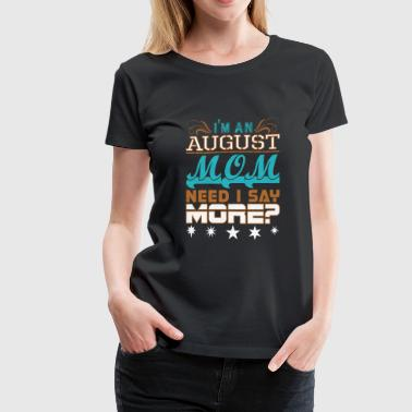 August Saying Im An August Mom Need I Say More - Women's Premium T-Shirt