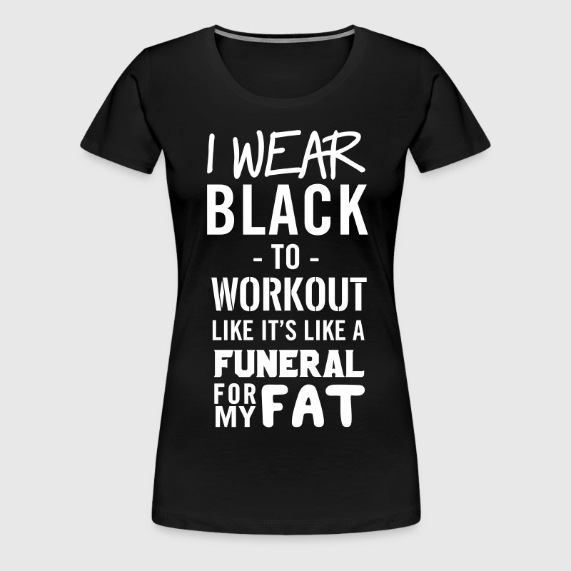 I wear black to workout like its a funeral for fat - Women's Premium T-Shirt