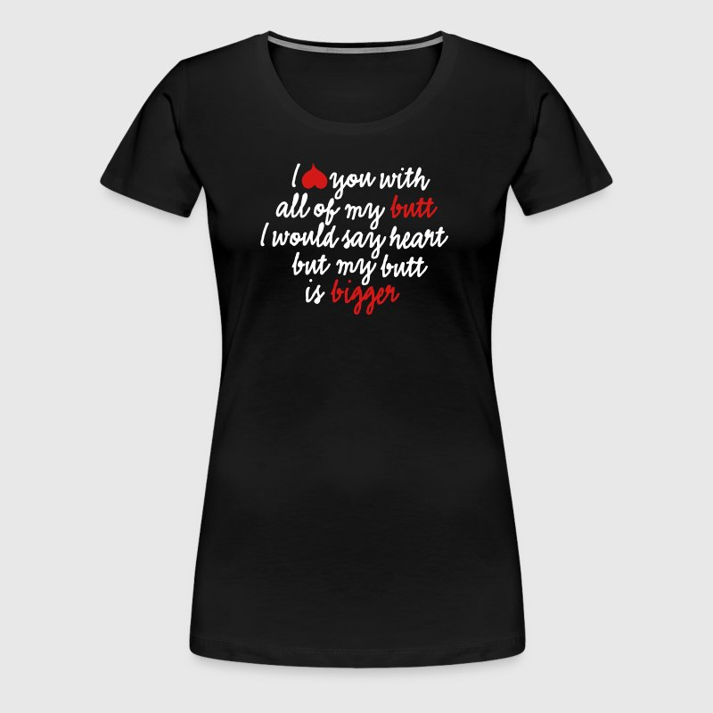 I love you with all of my butt I would say heart - Women's Premium T-Shirt