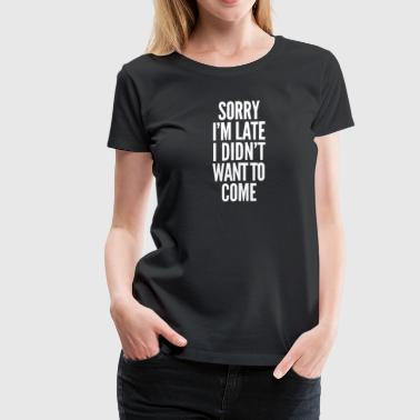 Sorry Sorry I'm late, I didn't want to come - Women's Premium T-Shirt