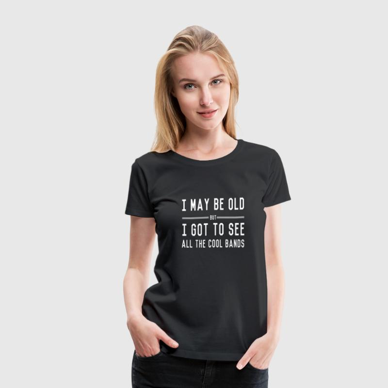 I may be old but I got to see all the cool bands - Women's Premium T-Shirt