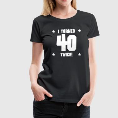 I Turned 40 Twice I Turned 40 Twice Funny 80th Birthday - Women's Premium T-Shirt