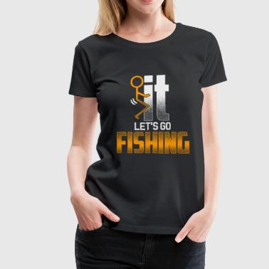 Fuck it - Let's go fishing - Women's Premium T-Shirt