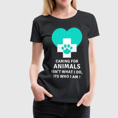 Caring for animals Its who I am Veterinary T-shirt - Women's Premium T-Shirt