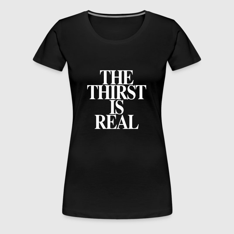 THE THIRST IS REAL - Women's Premium T-Shirt