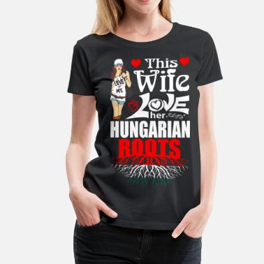 Wife For Her This Wife Loves her Hungarian Roots - Women's Premium T-Shirt