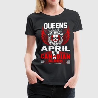 Queens Are Born In April With Canadian Blood - Women's Premium T-Shirt