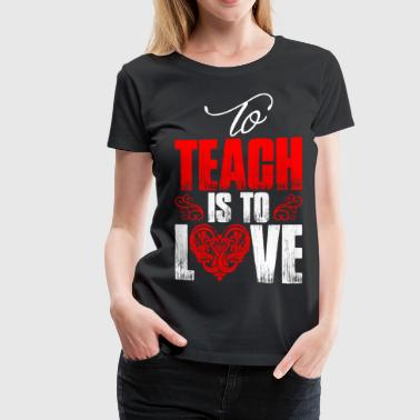 To Teach Is To Love - Women's Premium T-Shirt