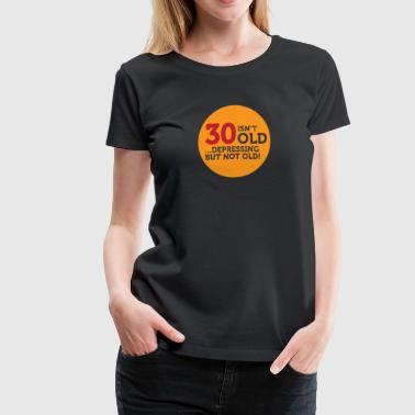 30 Is Not Old. Depressing, But Not Old! - Women's Premium T-Shirt